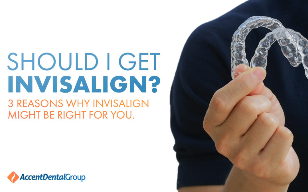 Should I Get Invisalign? 3 Reasons Why Invisalign Might Be Right for You
